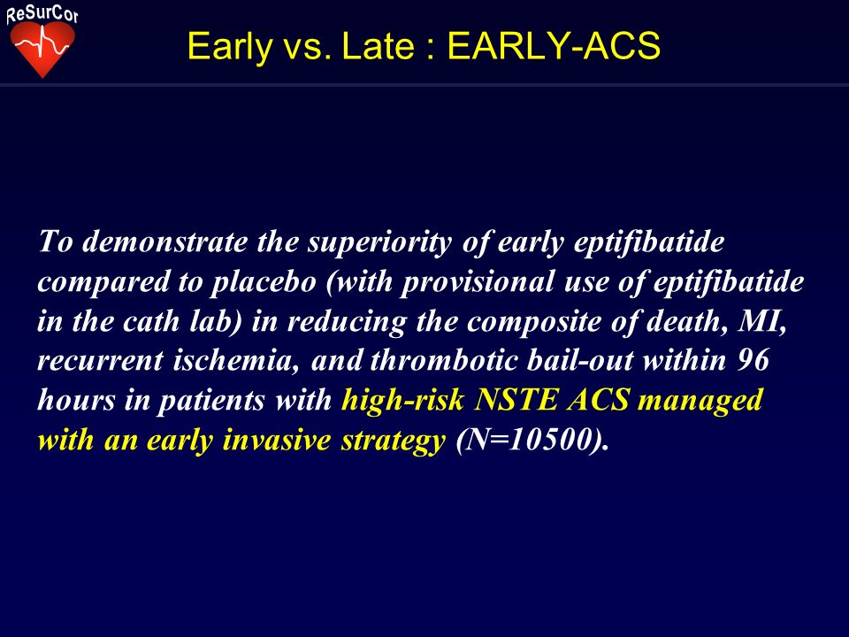 Early vs. Late : EARLY-ACS To demonstrate the superiority of early eptifibatide compared to placebo (with provisional use of eptifibatide in the cath