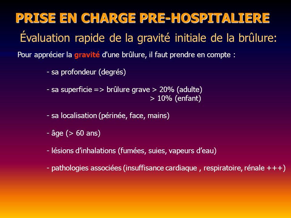 PRISE EN CHARGE PRE-HOSPITALIERE Évaluation rapide de la gravité initiale de la brûlure: Pour apprécier la gravité d une brûlure, il faut prendre en compte : - sa profondeur (degrés) - sa superficie => brûlure grave > 20% (adulte) > 10% (enfant) - sa localisation (périnée, face, mains) - âge (> 60 ans) - lésions dinhalations (fumées, suies, vapeurs deau) - pathologies associées (insuffisance cardiaque, respiratoire, rénale +++)