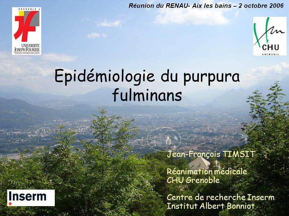 Epidémiologie du purpura fulminans Jean-François TIMSIT Réanimation médicale CHU Grenoble Centre de recherche Inserm Institut Albert Bonniot Réunion d