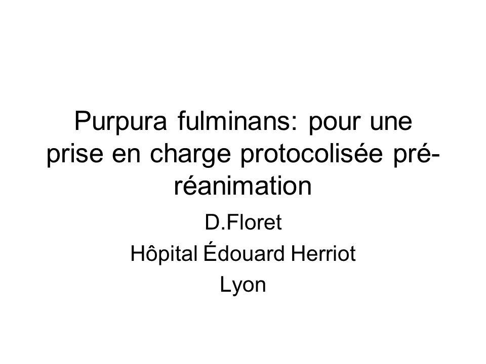 Purpura fulminans: pour une prise en charge protocolisée pré- réanimation D.Floret Hôpital Édouard Herriot Lyon