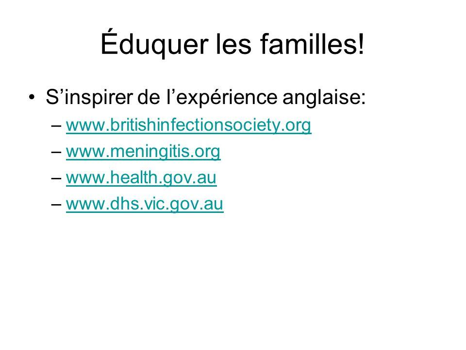 Éduquer les familles! Sinspirer de lexpérience anglaise: –www.britishinfectionsociety.orgwww.britishinfectionsociety.org –www.meningitis.orgwww.mening