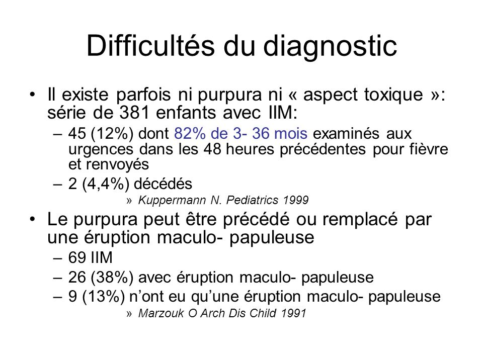 Difficultés du diagnostic Il existe parfois ni purpura ni « aspect toxique »: série de 381 enfants avec IIM: –45 (12%) dont 82% de 3- 36 mois examinés