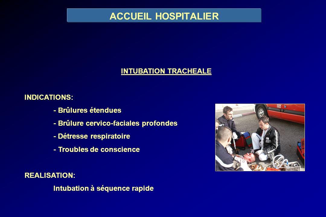 ACCUEIL HOSPITALIER INTUBATION TRACHEALE INDICATIONS: - Brûlures étendues - Brûlure cervico-faciales profondes - Détresse respiratoire - Troubles de c