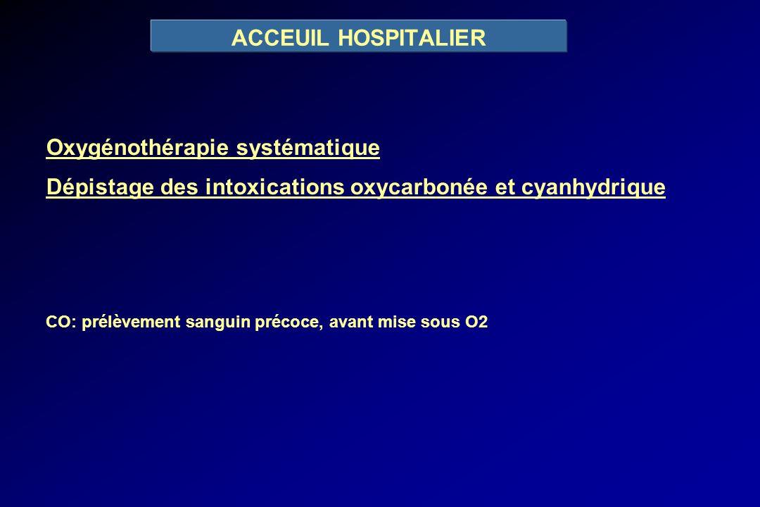 ACCEUIL HOSPITALIER Oxygénothérapie systématique Dépistage des intoxications oxycarbonée et cyanhydrique CO: prélèvement sanguin précoce, avant mise s