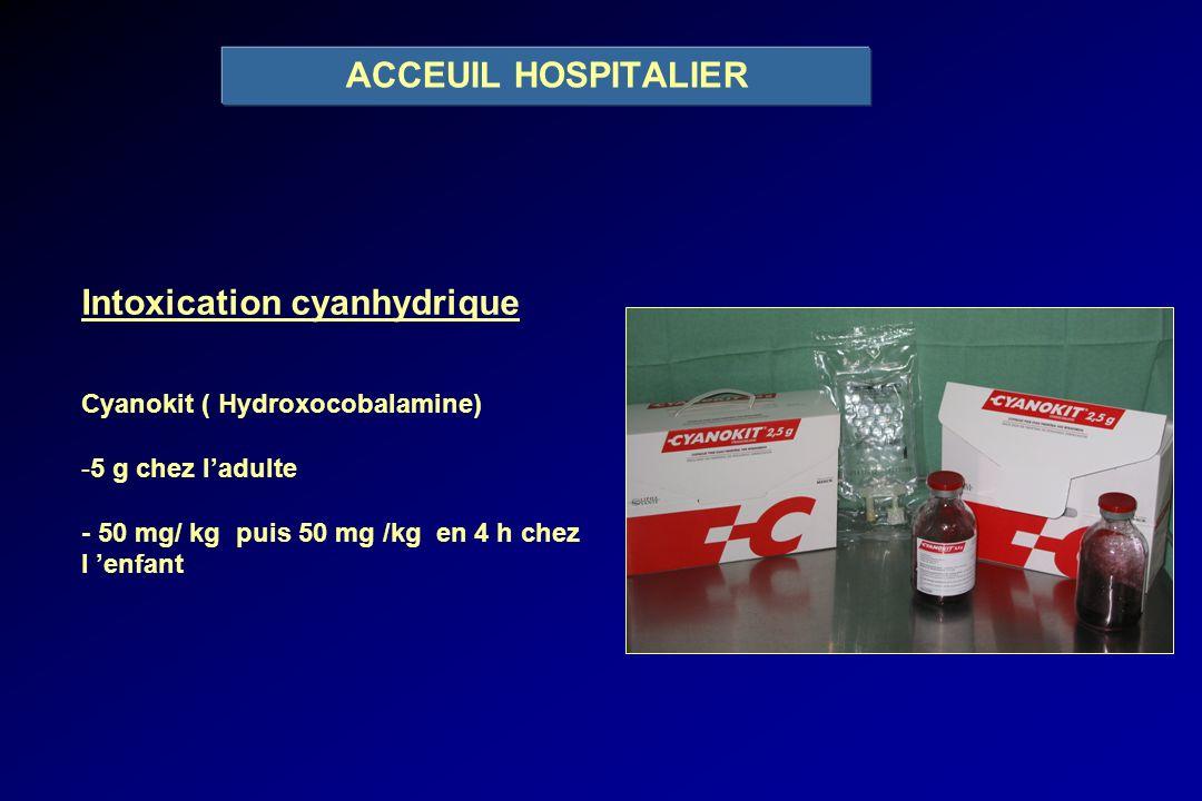 ACCEUIL HOSPITALIER Intoxication cyanhydrique Cyanokit ( Hydroxocobalamine) -5 g chez ladulte - 50 mg/ kg puis 50 mg /kg en 4 h chez l enfant