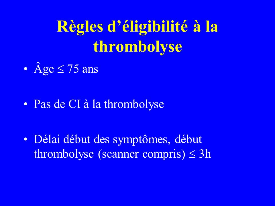 Règles déligibilité à la thrombolyse Âge 75 ans Pas de CI à la thrombolyse Délai début des symptômes, début thrombolyse (scanner compris) 3h