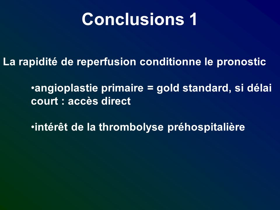 Conclusions 1 La rapidité de reperfusion conditionne le pronostic angioplastie primaire = gold standard, si délai court : accès direct intérêt de la t