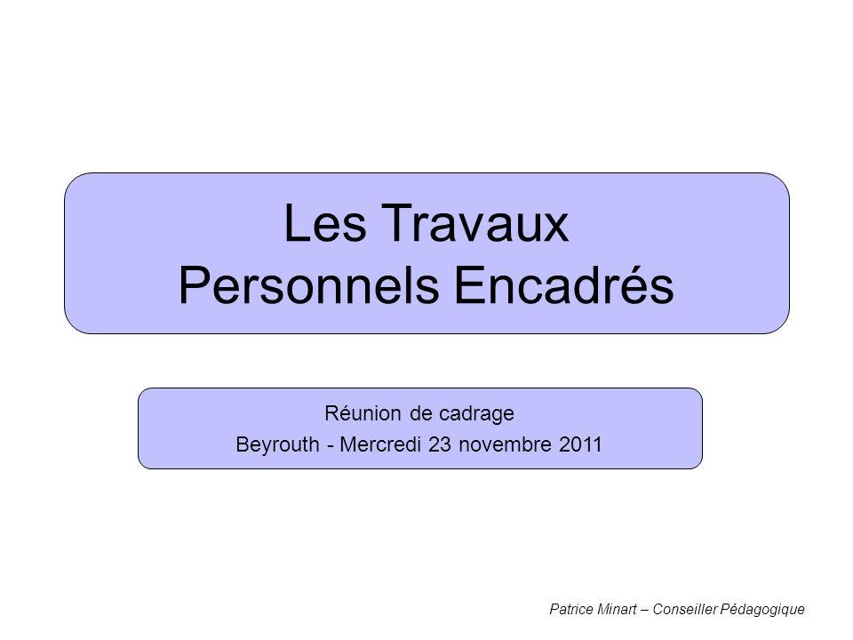 Les Travaux Personnels Encadrés Réunion de cadrage Beyrouth - Mercredi 23 novembre 2011 Patrice Minart – Conseiller Pédagogique