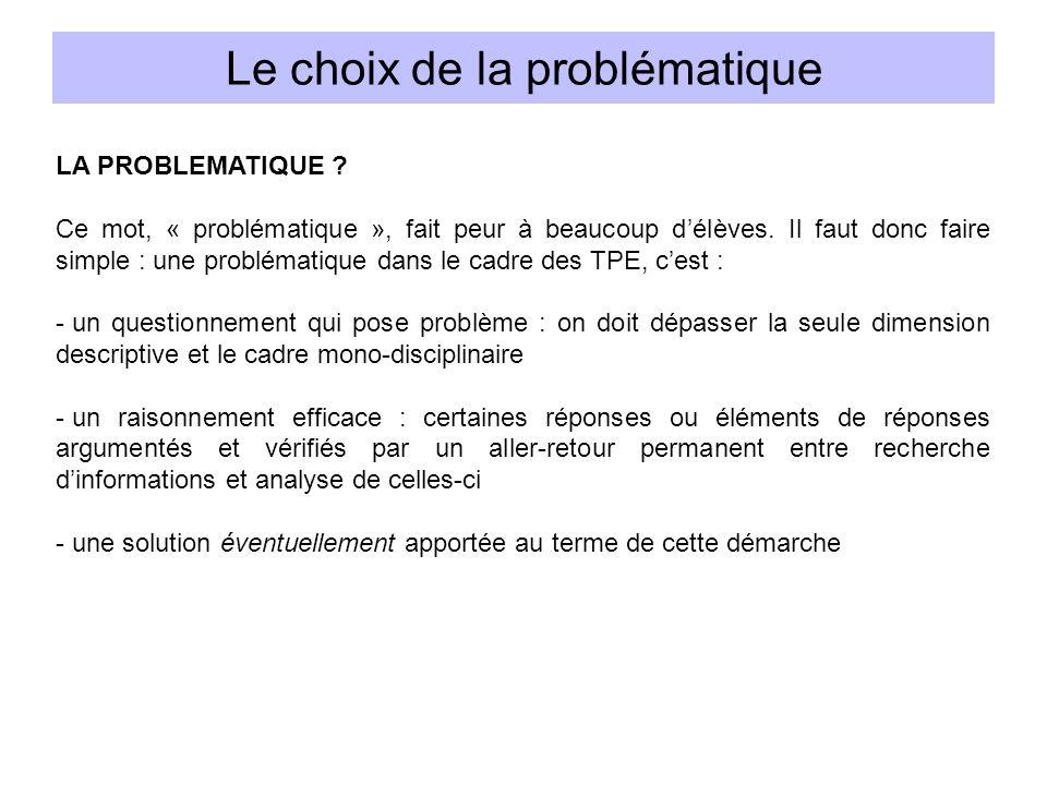 LA PROBLEMATIQUE ? Ce mot, « problématique », fait peur à beaucoup délèves. Il faut donc faire simple : une problématique dans le cadre des TPE, cest