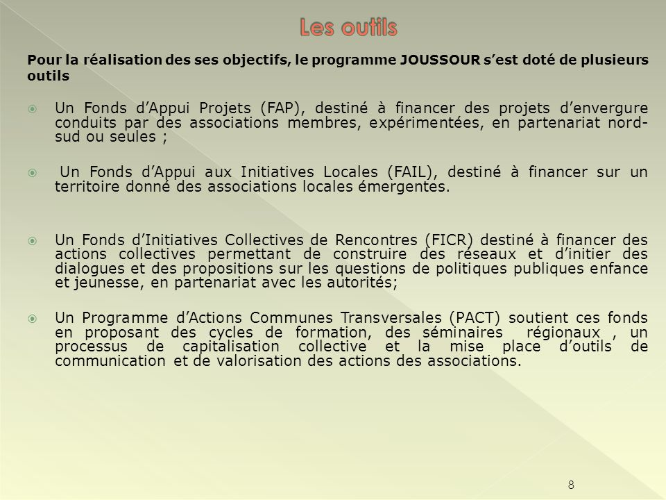 Pour la réalisation des ses objectifs, le programme JOUSSOUR sest doté de plusieurs outils Un Fonds dAppui Projets (FAP), destiné à financer des proje