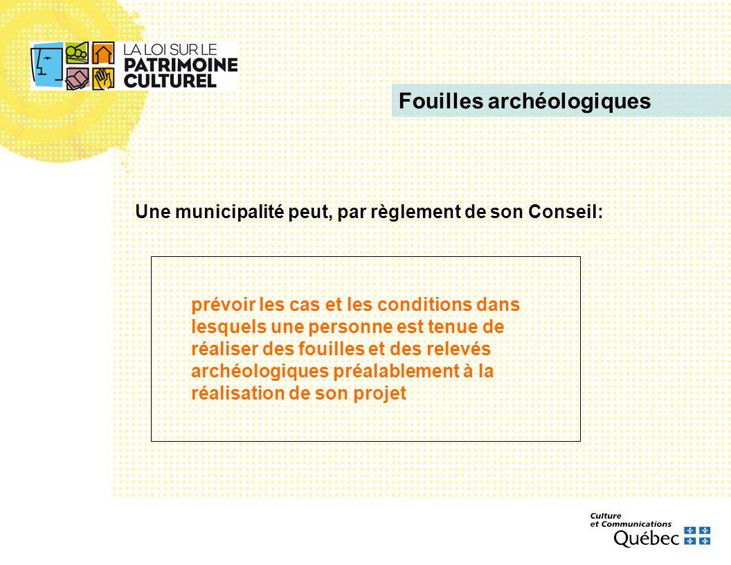 Fouilles archéologiques Une municipalité peut, par règlement de son Conseil: prévoir les cas et les conditions dans lesquels une personne est tenue de