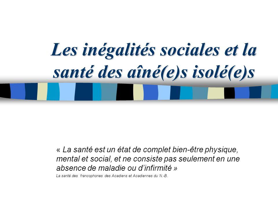Les inégalités sociales et la santé des aîné(e)s isolé(e)s « La santé est un état de complet bien-être physique, mental et social, et ne consiste pas seulement en une absence de maladie ou dinfirmité » La santé des francophones des Acadiens et Acadiennes du N.-B.
