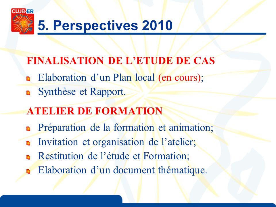 5. Perspectives 2010 FINALISATION DE LETUDE DE CAS Elaboration dun Plan local (en cours); Synthèse et Rapport. ATELIER DE FORMATION Préparation de la