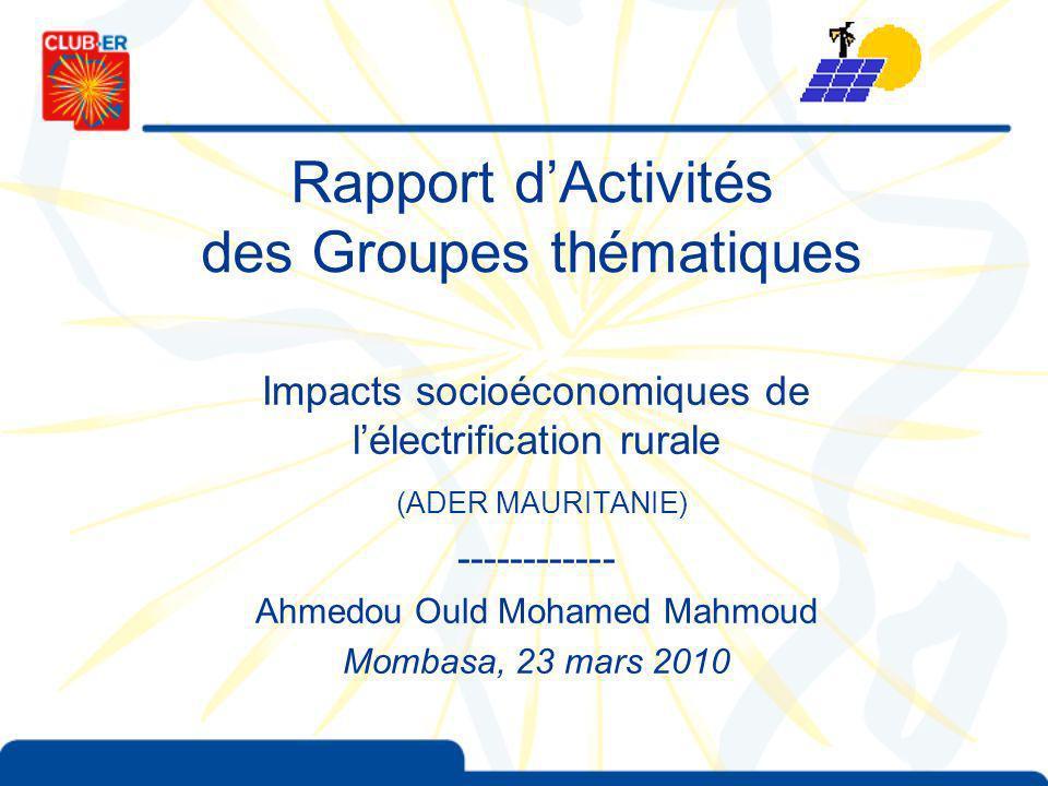 Rapport dActivités des Groupes thématiques Impacts socioéconomiques de lélectrification rurale (ADER MAURITANIE) ------------ Ahmedou Ould Mohamed Mahmoud Mombasa, 23 mars 2010