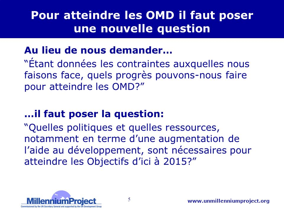 5 www.unmillenniumproject.org Pour atteindre les OMD il faut poser une nouvelle question Au lieu de nous demander… Étant données les contraintes auxqu