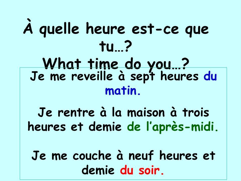 À quelle heure est-ce que tu…? What time do you…? Je me reveille à sept heures du matin. Je rentre à la maison à trois heures et demie de laprès-midi.