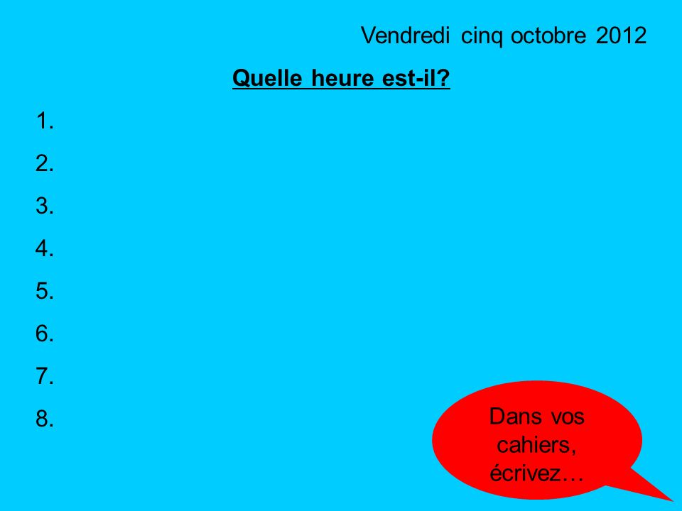 To tell the time in French… une neuf Quelle heure est-il? What time is it?