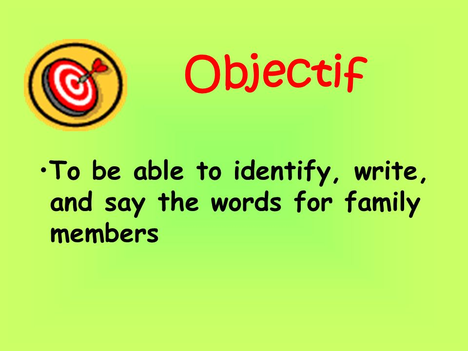 Objectif To be able to identify, write, and say the words for family members