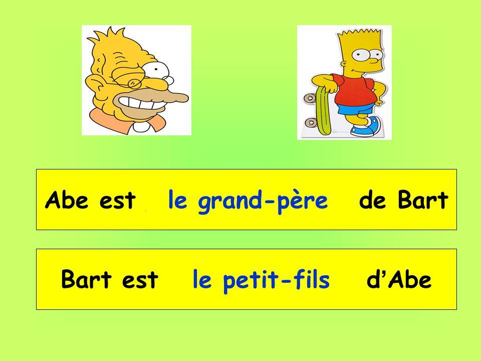 Abe est __ __________ de Bart le grand-père Bart est __ _________ d Abe le petit-fils