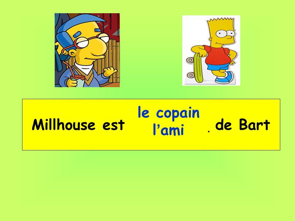 Millhouse est __ _____ de Bart le copain l ami