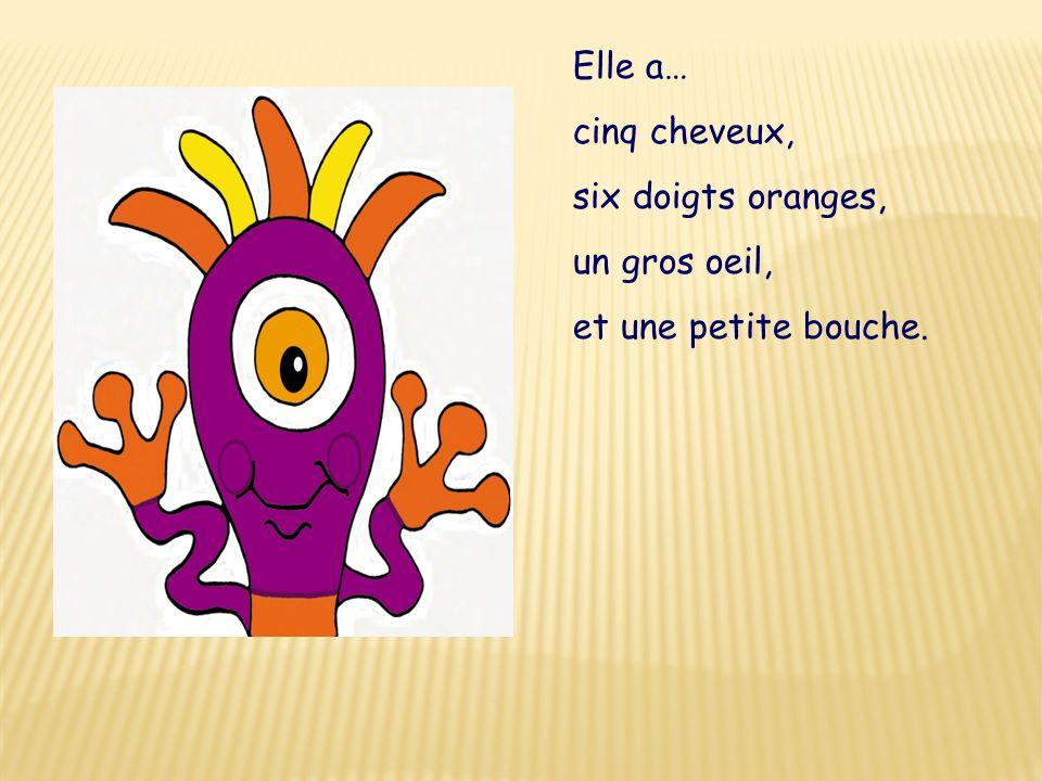 Elle a… cinq cheveux, six doigts oranges, un gros oeil, et une petite bouche.