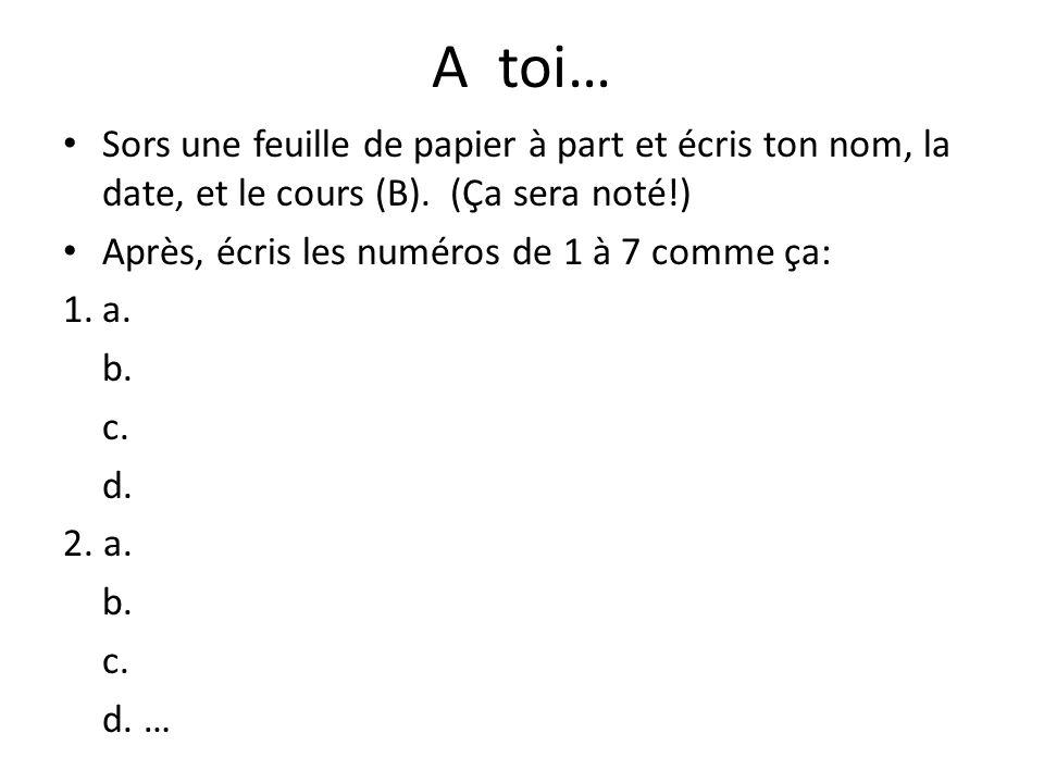 A toi… Sors une feuille de papier à part et écris ton nom, la date, et le cours (B). (Ça sera noté!) Après, écris les numéros de 1 à 7 comme ça: 1.a.
