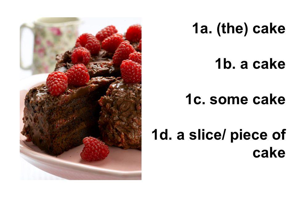 1a. (the) cake 1b. a cake 1c. some cake 1d. a slice/ piece of cake