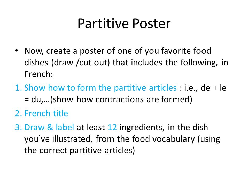 Partitive Poster Now, create a poster of one of you favorite food dishes (draw /cut out) that includes the following, in French: 1.Show how to form the partitive articles : i.e., de + le = du,…(show how contractions are formed) 2.French title 3.Draw & label at least 12 ingredients, in the dish youve illustrated, from the food vocabulary (using the correct partitive articles)