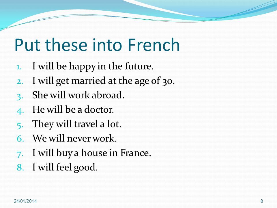 24/01/20148 Put these into French 1. I will be happy in the future. 2. I will get married at the age of 30. 3. She will work abroad. 4. He will be a d