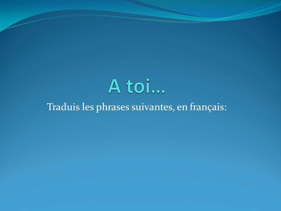 Traduis les phrases suivantes, en français: