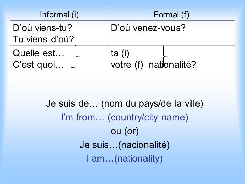 Je suis de… (nom du pays/de la ville) Im from… (country/city name) ou (or) Je suis…(nacionalité) I am…(nationality) Informal (i)Formal (f) Doù viens-tu.