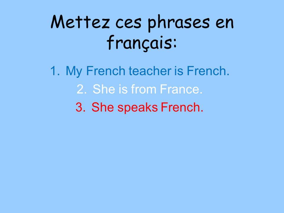 Mettez ces phrases en français: 1.My French teacher is French.