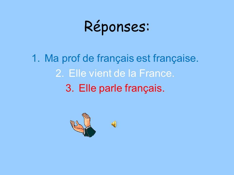 Réponses: 1.Ma prof de français est française. 2.Elle vient de la France. 3.Elle parle français.