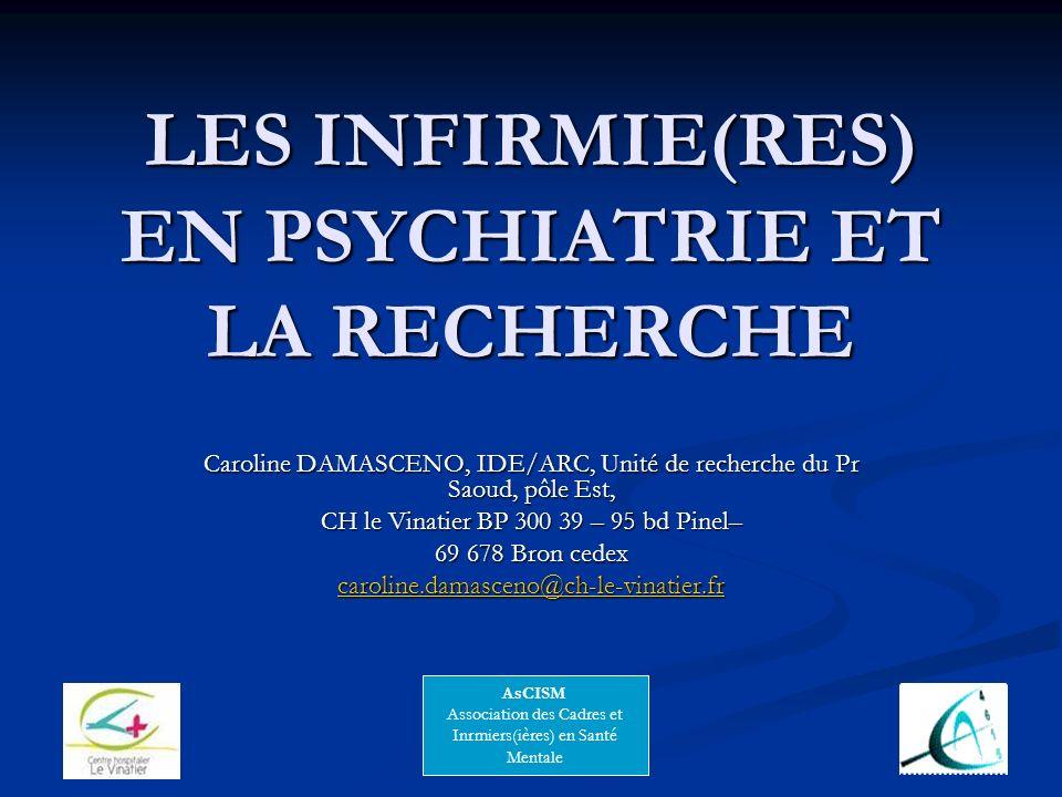 LES INFIRMIE(RES) EN PSYCHIATRIE ET LA RECHERCHE Caroline DAMASCENO, IDE/ARC, Unité de recherche du Pr Saoud, pôle Est, CH le Vinatier BP 300 39 – 95