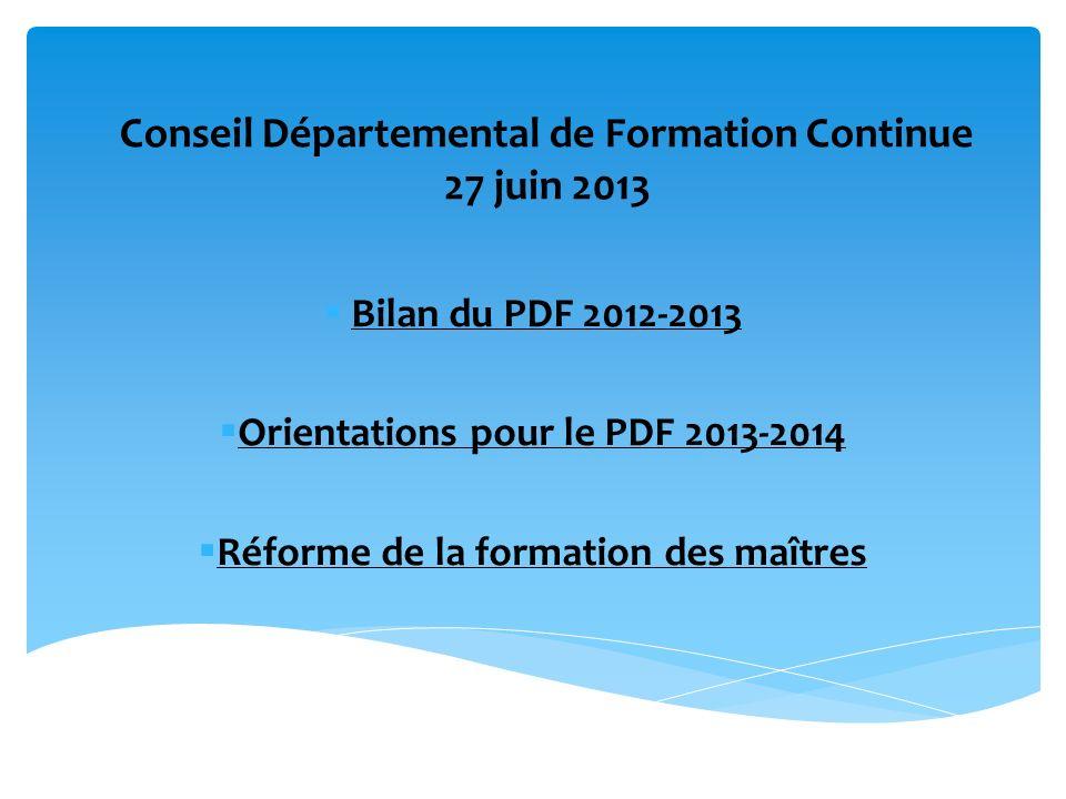 Conseil Départemental de Formation Continue 27 juin 2013 Bilan du PDF 2012-2013 Orientations pour le PDF 2013-2014 Réforme de la formation des maîtres