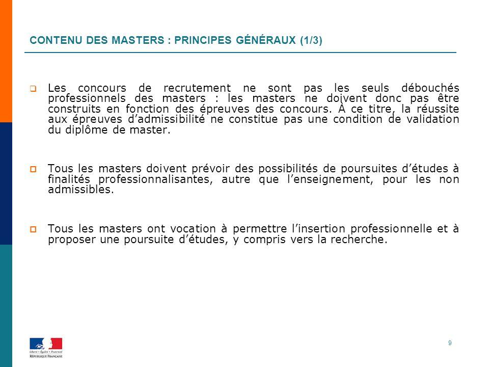 CONTENU DES MASTERS : PRINCIPES GÉNÉRAUX (1/3) Les concours de recrutement ne sont pas les seuls débouchés professionnels des masters : les masters ne doivent donc pas être construits en fonction des épreuves des concours.