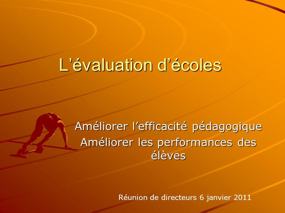 Lévaluation décoles Améliorer lefficacité pédagogique Améliorer les performances des élèves Réunion de directeurs 6 janvier 2011