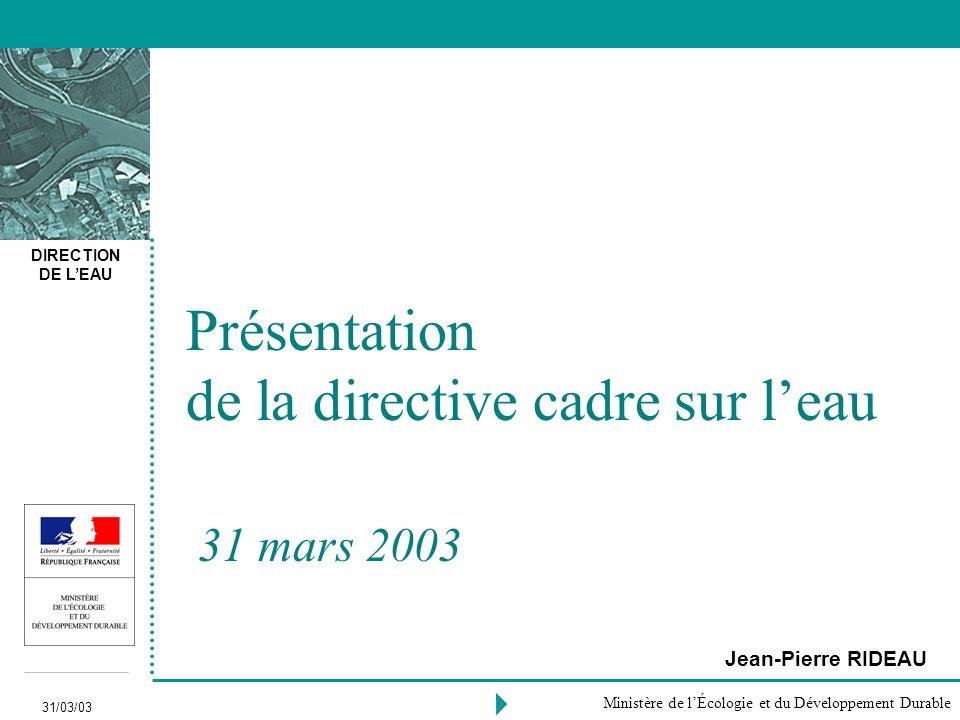 DIRECTION DE LEAU 31/03/03 Ministère de lÉcologie et du Développement Durable Présentation de la directive cadre sur leau 31 mars 2003 Jean-Pierre RIDEAU