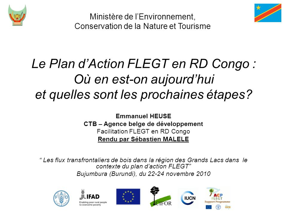 Le Plan dAction FLEGT en RD Congo : Où en est-on aujourdhui et quelles sont les prochaines étapes? Emmanuel HEUSE CTB – Agence belge de développement