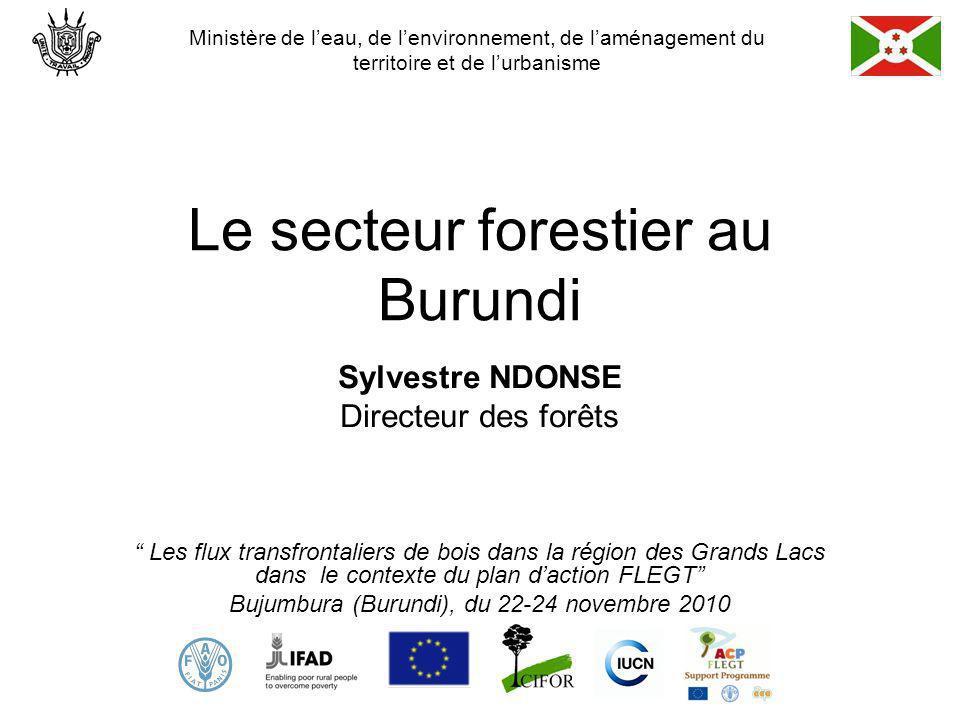 Le secteur forestier au Burundi Sylvestre NDONSE Directeur des forêts Les flux transfrontaliers de bois dans la région des Grands Lacs dans le contexte du plan daction FLEGT Bujumbura (Burundi), du 22-24 novembre 2010 Ministère de leau, de lenvironnement, de laménagement du territoire et de lurbanisme