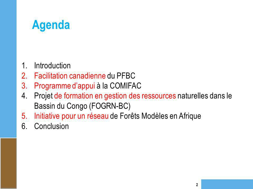 Agenda 2 1.Introduction 2.Facilitation canadienne du PFBC 3.Programme dappui à la COMIFAC 4.Projet de formation en gestion des ressources naturelles dans le Bassin du Congo (FOGRN-BC) 5.Initiative pour un réseau de Forêts Modèles en Afrique 6.Conclusion