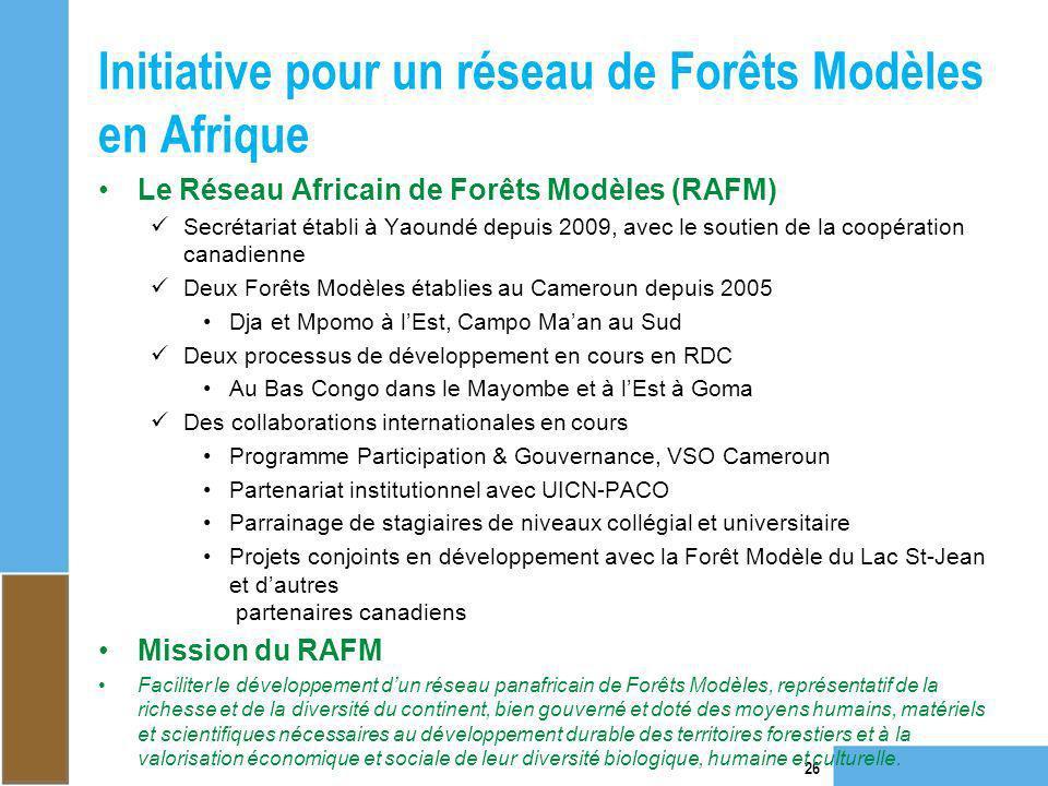 Initiative pour un réseau de Forêts Modèles en Afrique 26 Le Réseau Africain de Forêts Modèles (RAFM) Secrétariat établi à Yaoundé depuis 2009, avec l