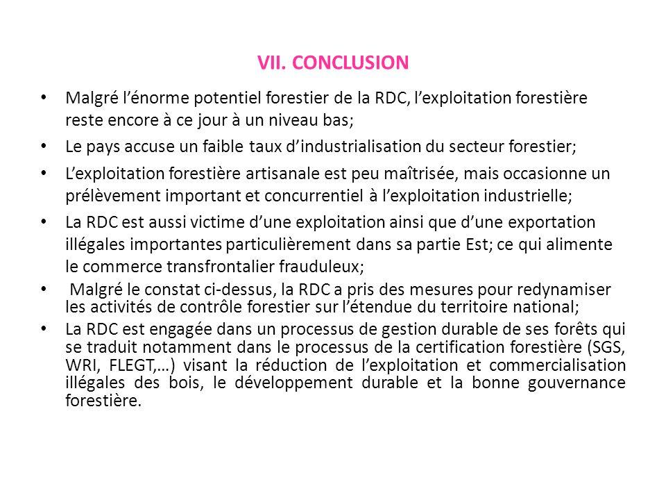 VII. CONCLUSION Malgré lénorme potentiel forestier de la RDC, lexploitation forestière reste encore à ce jour à un niveau bas; Le pays accuse un faibl