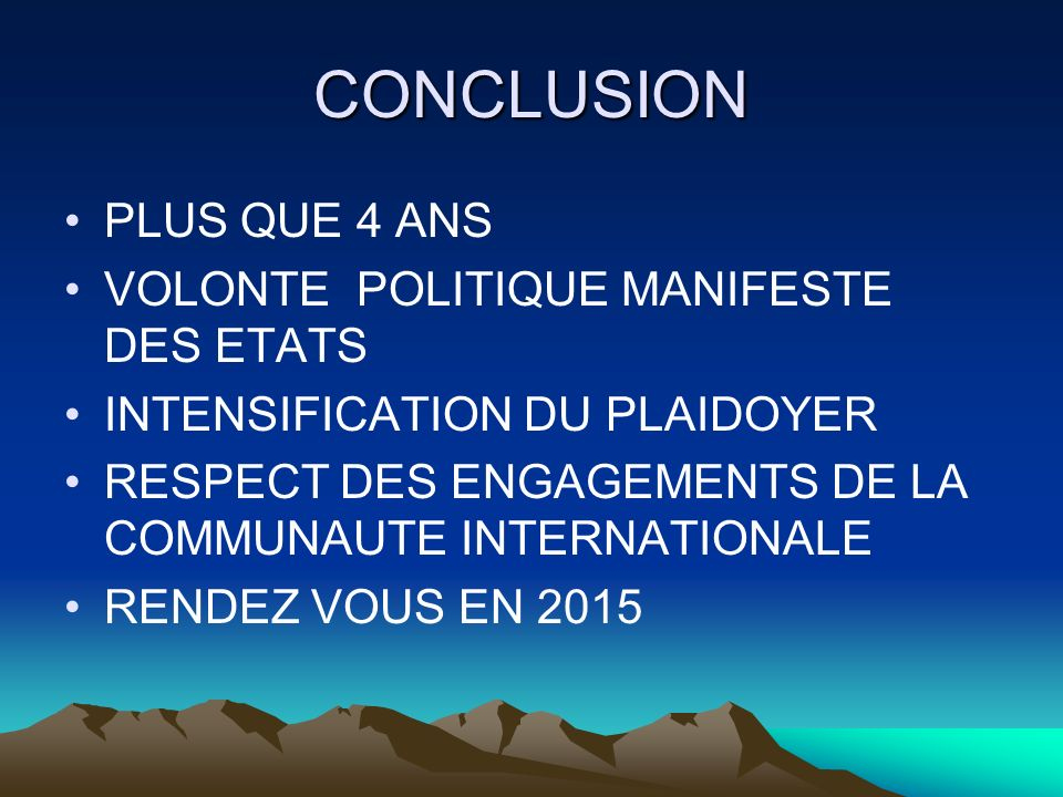 CONCLUSION PLUS QUE 4 ANS VOLONTE POLITIQUE MANIFESTE DES ETATS INTENSIFICATION DU PLAIDOYER RESPECT DES ENGAGEMENTS DE LA COMMUNAUTE INTERNATIONALE RENDEZ VOUS EN 2015