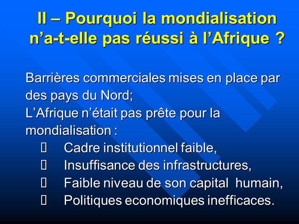 II – Pourquoi la mondialisation na-t-elle pas réussi à lAfrique ? Barrières commerciales mises en place par des pays du Nord; LAfrique nétait pas prêt
