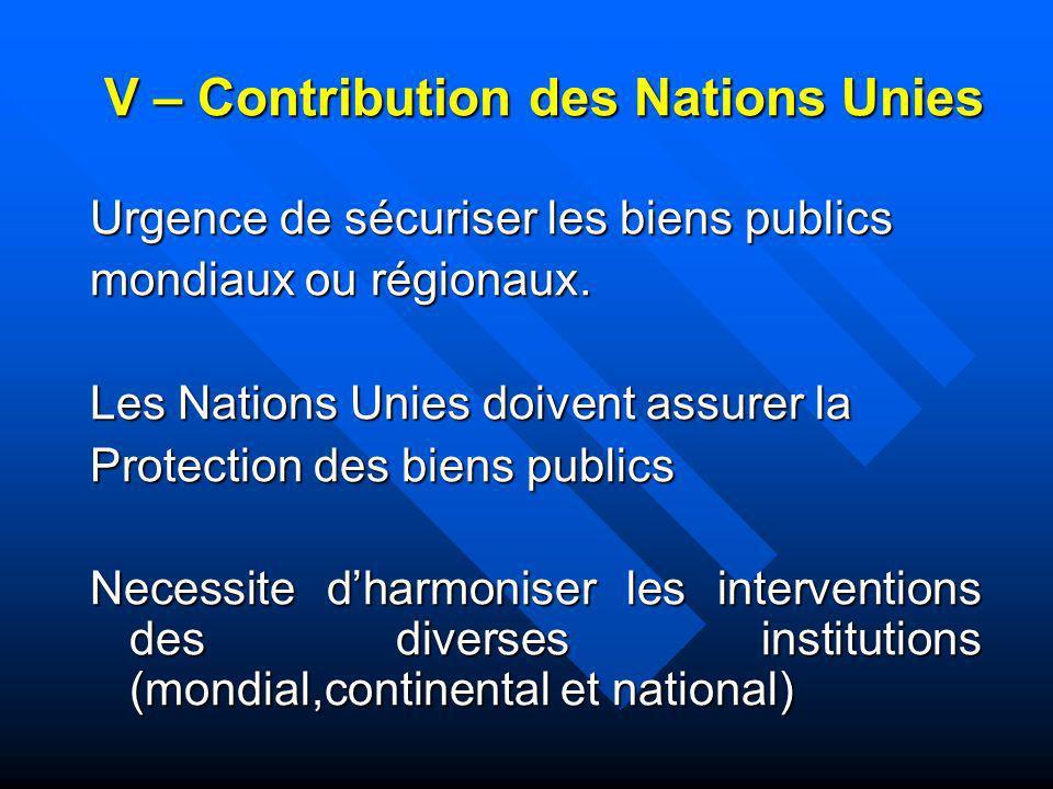V – Contribution des Nations Unies Urgence de sécuriser les biens publics mondiaux ou régionaux. Les Nations Unies doivent assurer la Protection des b