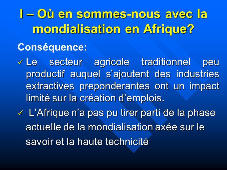 I – Où en sommes-nous avec la mondialisation en Afrique? Conséquence: Le secteur agricole traditionnel peu productif auquel sajoutent des industries e