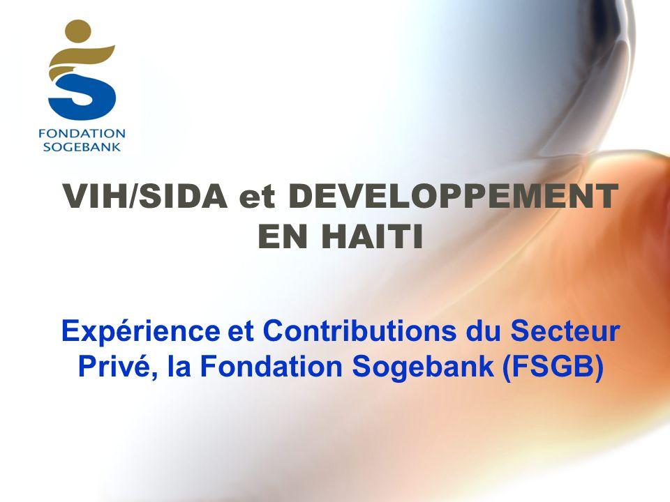 VIH/SIDA et DEVELOPPEMENT EN HAITI Expérience et Contributions du Secteur Privé, la Fondation Sogebank (FSGB)