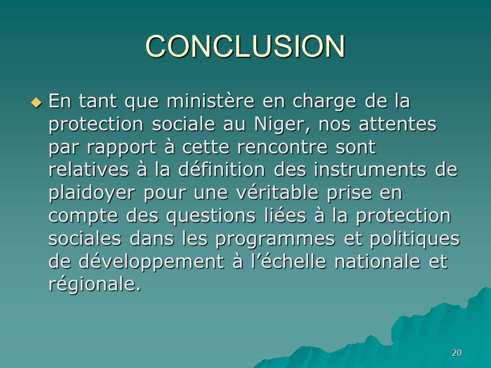 20 CONCLUSION En tant que ministère en charge de la protection sociale au Niger, nos attentes par rapport à cette rencontre sont relatives à la défini