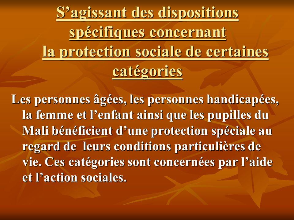 Sagissant des dispositions spécifiques concernant la protection sociale de certaines catégories Les personnes âgées, les personnes handicapées, la femme et lenfant ainsi que les pupilles du Mali bénéficient dune protection spéciale au regard de leurs conditions particulières de vie.